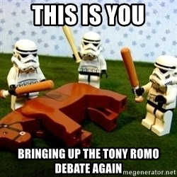 Beating a Dead Horse stormtrooper - this is you bringing up the tony romo debate again