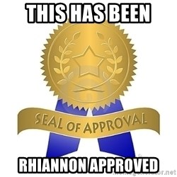 official seal of approval - This has been  rhiannon approved