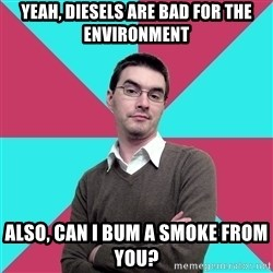 Privilege Denying Dude - Yeah, Diesels are bad for the environment also, can i bum a smoke from you?