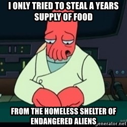 Sad Zoidberg - I only tried to steal a years supply of food  from the homeless shelter of endangered aliens