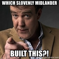 Jeremy Clarkson - which slovenly midlander built this?!
