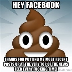 Facebook :poop: emoticon - hey facebook thanks for putting my most recent posts up at the very top of the news feed every fucking time!
