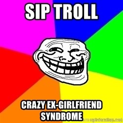 troll face1 - Sip Troll crazy ex-girlfriend syndrome