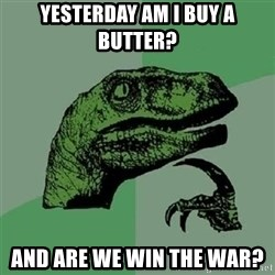 Velociraptor Xd - Yesterday am i buy a butter? And are we win the war?