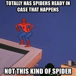 Spiderman12345 - Totally has spiders ready in case that happens not this kind of spider