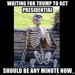 Still Waiting - waiting for trump to act presidential should be any minute now