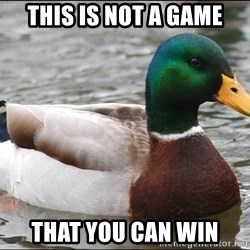 Actual Advice Mallard 1 - This is not a game That you can win