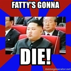 kim jong un - Fatty's gonna Die!