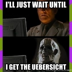 ill just wait here - I'll just wait until I get the uebersicht