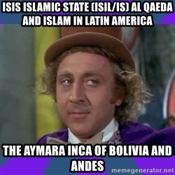 Sarcastic Wonka - ISIS Islamic State (ISIL/IS) AL Qaeda and Islam in Latin America  The Aymara Inca of Bolivia and Andes