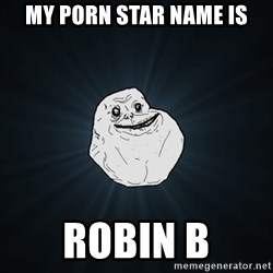 Forever Alone Date Myself Fail Life - My porn star name is ROBIN B