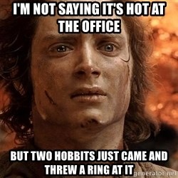 Frodo  - I'm not saying it's hot at the office but two hobbits just came and threw a ring at it