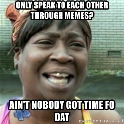 Ain't nobody got time fo dat so - ONLY SPEAK TO EACH OTHER THROUGH MEMES? ain't nobody got time fo dat