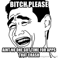 bitch pleaseeee - bitch please aint no one got time for apps that crash