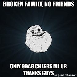 Forever Alone Date Myself Fail Life - broken family, no friends only 9gag cheers me up. thanks guys