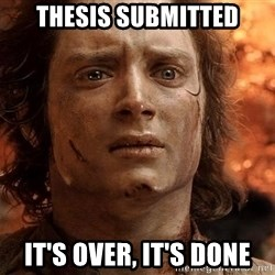 Frodo  - THESIS SUBMITTED IT'S OVER, IT'S DONE