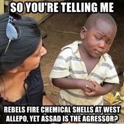 Skeptical Third world Child - So you're telling me Rebels fire chemical shells at west allepo, yet assad is the agressor?