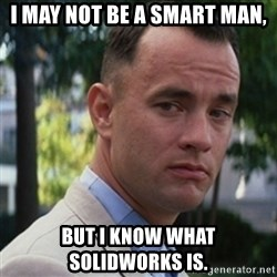 forrest gump - I may not be a smart man, but i know what solidworks is.