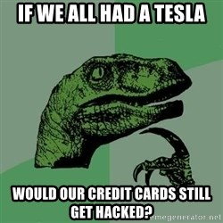 Raptor - If we all had a Tesla Would our credit cards still get hacked?