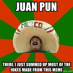 Successful Mexican - juan pun there, i just summed up most of the jokes made from this meme