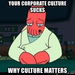 Sad Zoidberg - Your Corporate Culture Sucks Why Culture Matters