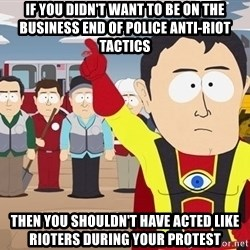 Captain Hindsight South Park - If you didn't want to be on the business end of police anti-riot tactics Then you shouldn't have acted like rioters during your protest