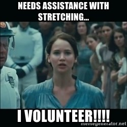 I volunteer as tribute Katniss - Needs assistance with stretching... I VOLUNTEER!!!!