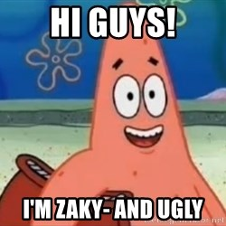 Happily Oblivious Patrick - HI GUYS! I'm zaky- and ugly