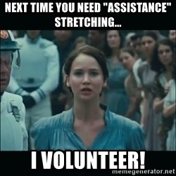 """I volunteer as tribute Katniss - Next time you need """"assistance"""" stretching... I volunteer!"""