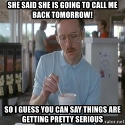things are getting serious - She said she is going to call me back tomorrow! So I guess you can say things are getting pretty serious