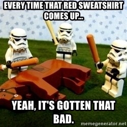 Beating a Dead Horse stormtrooper - Every time that red sweatshirt comes up... Yeah, it's gotten that bad.