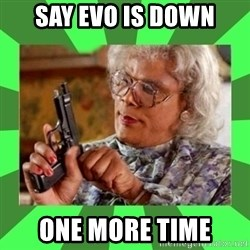 Madea - Say EVO is down ONE MORE TIME