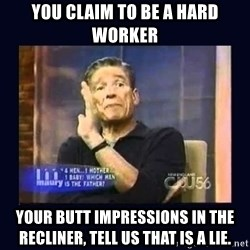 Maury Povich Father - You claim to be a hard worker your butt impressions in the recliner, tell us that is a lie.