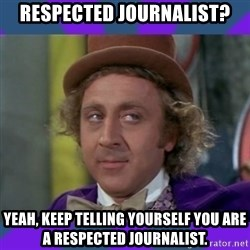 Sarcastic Wonka - Respected journalist? Yeah, keep telling yourself you are a respected journalist.