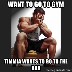 gym problems - want to go to gym timmia wants to go to the bar