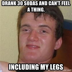 Stoner Stanley - drank 30 sodas and can't feel a thing. Including my legs