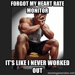 gym problems - Forgot my heart rate monitor It's like I never worked out