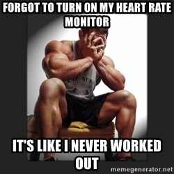 gym problems - Forgot to turn on my heart rate monitor It's like I never worked out
