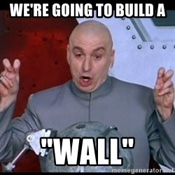 """dr. evil quote - We're going to build a  """"wall"""""""