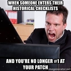 Angry Computer User - when someone enters their historical checklists and you're no longer #1 at your patch
