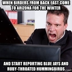 Angry Computer User - when birders from back east come to arizona for the winter and start reporting blue jays and ruby-throated hummingbirds