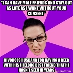 "Privilege Denying Feminist - ""I can have male friends and stay out as late as I want without your consent"" Divorces husband for having a beer with his lifelong best friend that he hasn't seen in years"