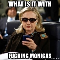 Hillary Text - WHAT IS IT WITH FUCKING MONICAS