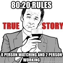 true story - 80:20 Rules 8 person watching and 2 person working