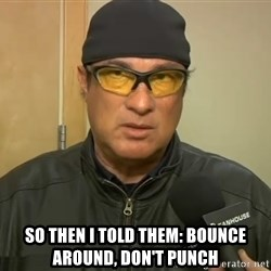 Steven Seagal Mma -  So then i told them: Bounce around, don't punch