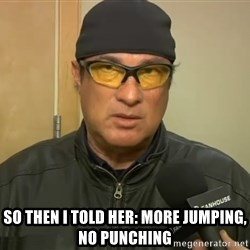 Steven Seagal Mma -  So then i told her: More jumping, no punching