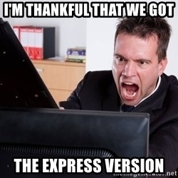 Angry Computer User - I'm Thankful that we got  The express version