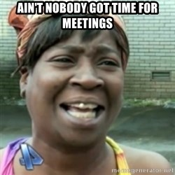Ain't nobody got time fo dat so - Ain't nobody got time for meetings