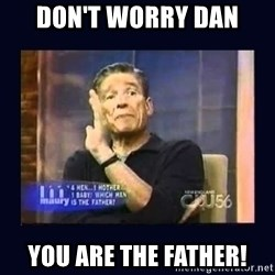 Maury Povich Father - Don't worry dan You are the father!