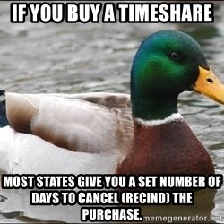 Actual Advice Mallard 1 - If you buy a timeshare Most states give you a set number of days to cancel (Recind) the purchase.